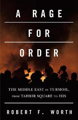 A Rage for Order - The Middle East in Turmoil, from Tahrir Square to ISIS (Paperback, Air Iri Ome): Robert F Worth