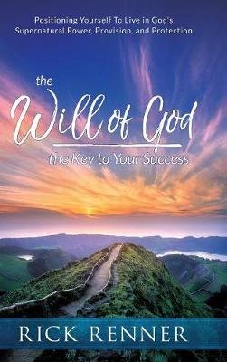 The Will of God, the Key to Success - Positioning Yourself to Live in God's Supernatural Power, Provision, and Protection...