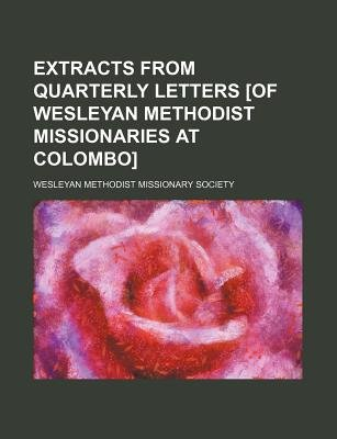 Extracts from Quarterly Letters [Of Wesleyan Methodist Missionaries at Colombo] (Paperback): Wesleyan Methodist Society