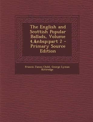 English and Scottish Popular Ballads, Volume 4, Part 2 (Paperback, Primary Source): Francis James Child, George Lyman Kittredge