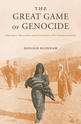 The Great Game of Genocide - Imperialism, Nationalism, and the Destruction of the Ottoman Armenians (Hardcover): Donald Bloxham