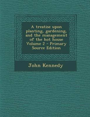 A Treatise Upon Planting, Gardening, and the Management of the Hot House Volume 2 (Paperback, Primary Source): John Kennedy