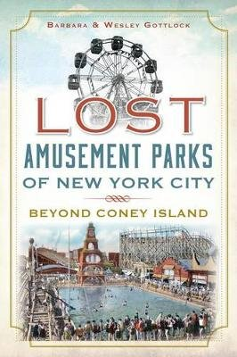Lost Amusement Parks of New York City - Beyond Coney Island (Electronic book text): Wesley Gottlock, Barbara Gottlock