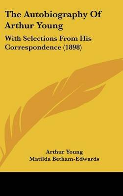 The Autobiography of Arthur Young - With Selections from His Correspondence (1898) (Hardcover): Arthur Young
