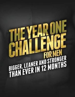 The Year One Challenge for Men - Bigger, Leaner, and Stronger Than Ever in 12 Months (Paperback): Michael Matthews