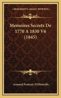 Memoires Secrets de 1770 a 1830 V6 (1845) (French, Hardcover): Armand Francois D'Allonville