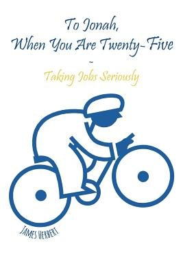 To Jonah, When You Are Twenty-Five - Taking Jobs Seriously (Paperback): James Herbert