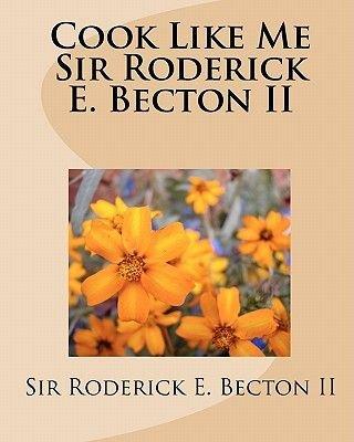 Cook Like Me Sir Roderick E. Becton II (Paperback): Roderick Becton, Sir Roderick Becton II