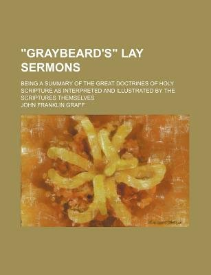 """Graybeard's"" Lay Sermons; Being a Summary of the Great Doctrines of Holy Scripture as Interpreted and Illustrated by the..."
