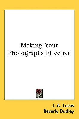 Making Your Photographs Effective (Hardcover): J.A. Lucas, Beverly Dudley
