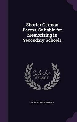 Shorter German Poems, Suitable for Memorizing in Secondary Schools (Hardcover): James Taft Hatfield