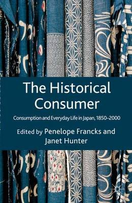 The Historical Consumer - Consumption and Everyday Life in Japan, 1850-2000 (Hardcover): Penelope Francks