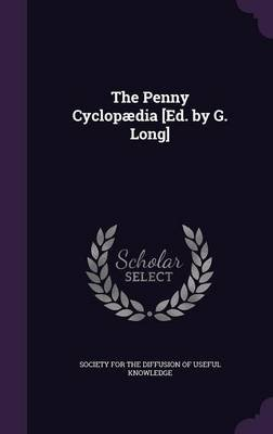 The Penny Cyclopaedia [Ed. by G. Long] (Hardcover): Society for the Diffusion of Useful Know