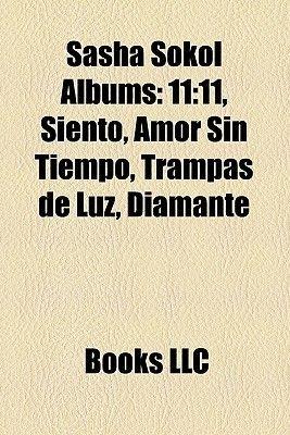 Sasha Sokol Albums - 11:11, Siento, Amor Sin Tiempo, Trampas de Luz, Diamante (Paperback): Books Llc, Books Group
