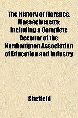 The History of Florence, Massachusetts; Including a Complete Account of the Northampton Association of Education and Industry...