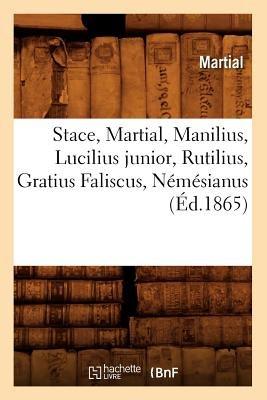 Stace, Martial, Manilius, Lucilius Junior, Rutilius, Gratius Faliscus, Nemesianus (Ed.1865) (French, Paperback): Martial
