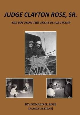 Judge Clayton Rose, Sr. - The Boy from the Great Black Swamp (Paperback): Donald G Rose