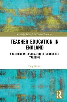 Teacher Education in England - A Critical Interrogation of School-led Training (Hardcover): Tony Brown