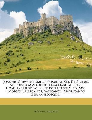 Joannis Chrysostomi ... - Homiliae XXI. de Statuis Ad Populum Antiochenum Habitae. Item: Homiliae Ejusdem IX. de Poenitentia....