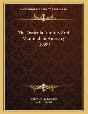 The Ossicula Auditus and Mammalian Ancestry (1899) (Paperback): John Sterling Kingsley, W. H. Ruddick
