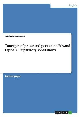 Concepts of Praise and Petition in Edward Taylors Preparatory Meditations (Paperback): Stefanie Deutzer
