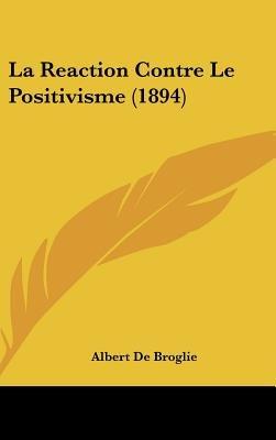 La Reaction Contre Le Positivisme (1894) (English, French, Hardcover): Albert De Broglie