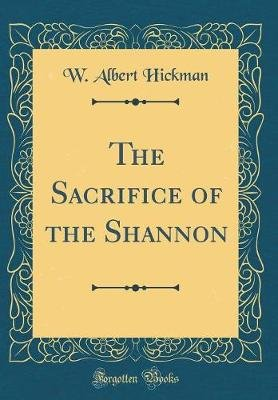 The Sacrifice of the Shannon (Classic Reprint) (Hardcover): W. Albert Hickman