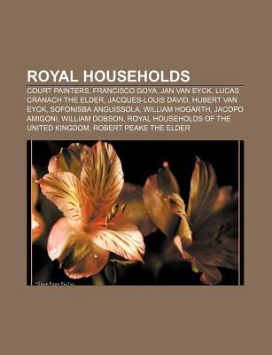 Royal Households - Court Painters, Francisco Goya, Jan Van Eyck, Lucas Cranach the Elder, Jacques-Louis David, Hubert Van Eyck...