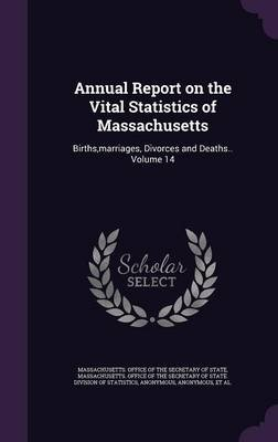 Annual Report on the Vital Statistics of Massachusetts - Births, Marriages, Divorces and Deaths.. Volume 14 (Hardcover):...