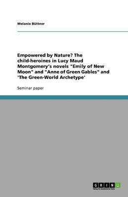 Empowered by Nature? the Child-Heroines in Lucy Maud Montgomery's Novels Emily of New Moon and Anne of Green Gables and...