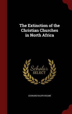 The Extinction of the Christian Churches in North Africa (Hardcover): Leonard Ralph Holme