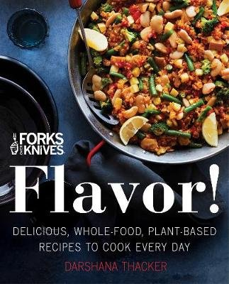 Forks Over Knives: Flavor! - Delicious, Whole-Food, Plant-Based Recipes to Cook Every Day (Hardcover): Darshana Thacker