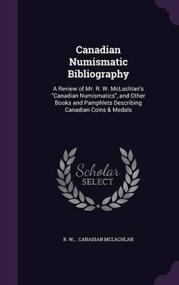 Canadian Numismatic Bibliography - A Review of Mr. R. W. McLachlan's Canadian Numismatics, and Other Books and Pamphlets...
