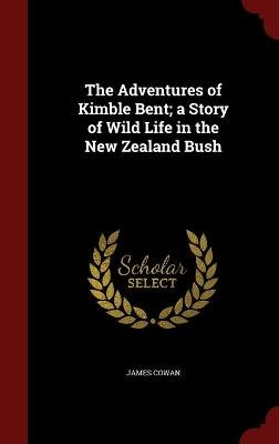 The Adventures of Kimble Bent; A Story of Wild Life in the New Zealand Bush (Hardcover): James Cowan