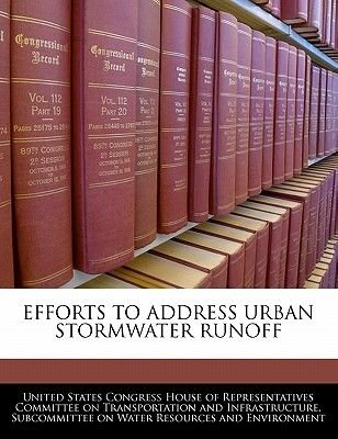 Efforts to Address Urban Stormwater Runoff (Paperback): United States Congress House of Represen