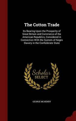 The Cotton Trade - Its Bearing Upon the Prosperity of Great Britain and Commerce of the American Republics, Considered in...