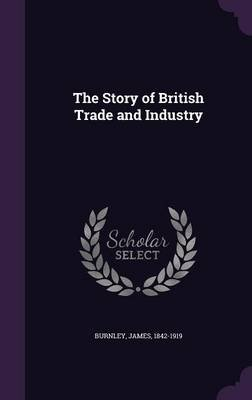The Story of British Trade and Industry (Hardcover): James Burnley