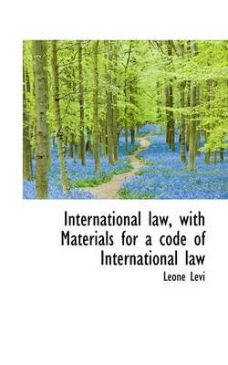 International Law, with Materials for a Code of International Law (Paperback): Leone Levi