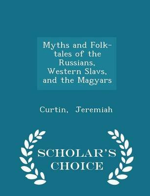 Myths and Folk-Tales of the Russians, Western Slavs, and the Magyars - Scholar's Choice Edition (Paperback): Curtin,...