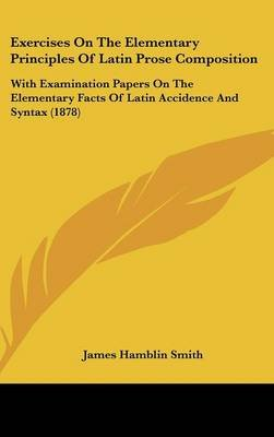 Exercises on the Elementary Principles of Latin Prose Composition - With Examination Papers on the Elementary Facts of Latin...