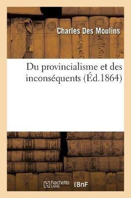 Du Provincialisme Et Des Inconsequents (French, Paperback): Charles Des Moulins