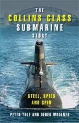 The Collins Class Submarine Story - Steel, Spies and Spin (Paperback): Peter Yule, Derek Woolner