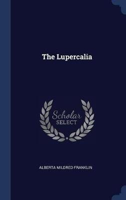 The Lupercalia (Hardcover): Alberta Mildred Franklin
