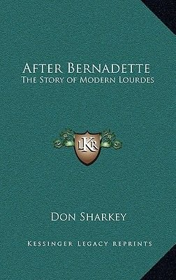 After Bernadette - The Story of Modern Lourdes (Hardcover): Don Sharkey