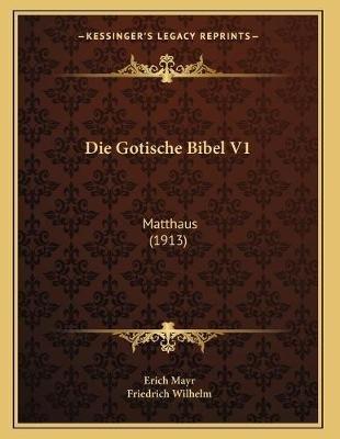 Die Gotische Bibel V1 - Matthaus (1913) (German, Paperback): Erich Mayr, Friedrich Wilhelm