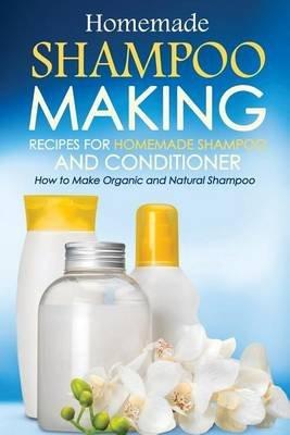 Homemade Shampoo Making - Recipes for Homemade Shampoo and Conditioner - How to Make Organic and Natural Shampoo (Paperback):...