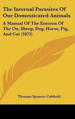 The Internal Parasites Of Our Domesticated Animals - A Manual Of The Entozoa Of The Ox, Sheep, Dog, Horse, Pig, And Cat (1873)...