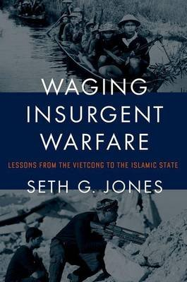 Waging Insurgent Warfare - Lessons from the Vietcong to the Islamic State (Hardcover): Seth G Jones