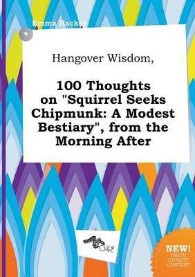 Hangover Wisdom, 100 Thoughts on Squirrel Seeks Chipmunk - A Modest Bestiary, from the Morning After (Paperback): Emma Hacker