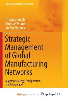 Strategic Management of Global Manufacturing Networks - Aligning Strategy, Configuration, and Coordination (Paperback): Thomas...